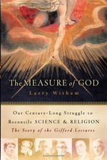 The Measure of God : History's Greatest Minds Wrestle with Reconciling Science and Religion - Larry Witham