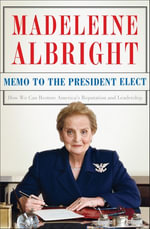 Memo to the President Elect : How We Can Restore America's Reputation and Leadership - Madeleine Albright