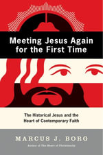 Meeting Jesus Again for the First Time : The Historical Jesus and the Heart of Contemporary Faith - Marcus J. Borg