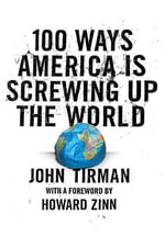 100 Ways America Is Screwing Up the World - John Tirman
