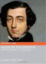 Alexis de Tocqueville : Democracy's Guide - Joseph Epstein