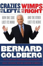 Crazies to the Left of Me, Wimps to the Right : How One Side Lost Its Mind and the Other Lost Its Nerve - Bernard Goldberg