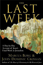The Last Week : What the Gospels Really Teach About Jesus's Final Days in Jerusalem - Marcus J. Borg