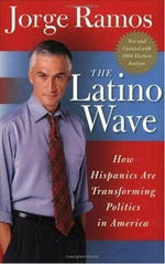 The Latino Wave : How Hispanics Are Transforming Politics in America - Jorge Ramos