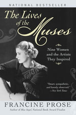 The Lives of the Muses : Nine Women & the Artists They Inspired - Francine Prose