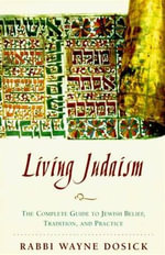 Living Judaism : The Complete Guide to Jewish Belief, Tradition, and Practice - Wayne D. Dosick