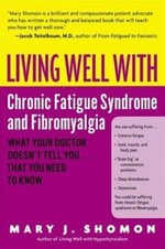 Living Well with Chronic Fatigue Syndrome and Fibromyalgia : What Your Doctor Doesn't Tell You...That You Need to Know - Mary J. Shomon