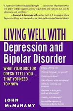 Living Well with Depression and Bipolar Disorder : What Your Doctor Doesn't Tell You...That You Need to Know - John McManamy