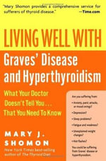 Living Well with Graves' Disease and Hyperthyroidism : What Your Doctor Doesn't Tell You...That You Need to Know - Mary J. Shomon