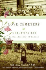 Love Cemetery : Unburying the Secret History of Slaves - China Galland