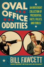 Oval Office Oddities : An Irreverent Collection of Presidential Facts, Follies, and Foibles - Bill Fawcett