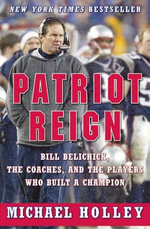 Patriot Reign : Bill Belichick, the Coaches, and the Players Who Built a Champion - Michael Holley