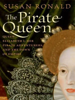The Pirate Queen : Queen Elizabeth I, Her Pirate Adventurers, and the Dawn of Empire - Susan Ronald
