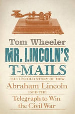 Mr. Lincoln's T-Mails : How Abraham Lincoln Used the Telegraph to Win the Civil War - Tom Wheeler