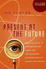 Present at the Future : From Evolution to Nanotechnology, Candid and Controversial Conversations on Science and Nature - Ira Flatow
