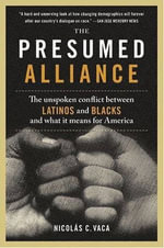 The Presumed Alliance : The Unspoken Conflict Between Latinos and Blacks and What It Means for America - Nicolas C. Vaca, PhD