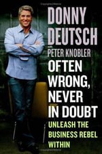 Often Wrong, Never in Doubt : Unleash the Business Rebel Within - Donny Deutsch