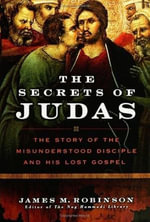 The Secrets of Judas : The Story of the Misunderstood Disciple and His Lost Gospel - James M. Robinson
