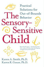 The Sensory-Sensitive Child : Practical Solutions for Out-of-Bounds Behavior - Karen A. Smith, PhD