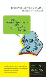 Shakespeare's Philosophy : Discovering the Meaning Behind the Plays - Colin McGinn