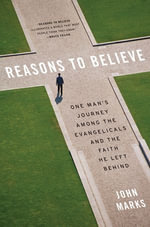 Reasons to Believe : One Man's Journey Among the Evangelicals and the Faith He Left Behind - John Marks
