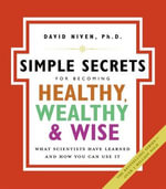The Simple Secrets for Becoming Healthy, Wealthy, and Wise : What Scientists Have Learned and How You Can Use It - David Niven, PhD