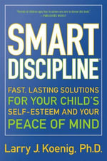 Smart Discipline(R) : Fast, Lasting Solutions for Your Child's Self-Esteem and Your Peace of Mind - Larry Koenig