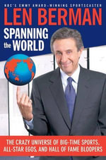 Spanning the World : The Crazy Universe of Big-Time Sports, All-Star Egos, and Hall of Fame Bloopers - Len Berman