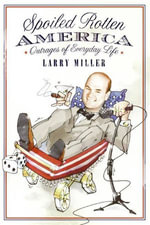Spoiled Rotten America : Outrages of Everyday Life - Larry Miller