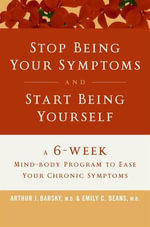 Stop Being Your Symptoms and Start Being Yourself : A 6-Week Mind-Body Program to Ease Your Chronic Symptoms - Arthur J. Barsky, M.D.