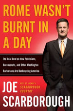 Rome Wasn't Burnt in a Day : The Real Deal on How Politicians, Bureaucrats, and Other Washington Barbarians Are Bankrupting America - Joe Scarborough