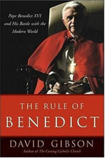 The Rule of Benedict : Pope Benedict XVI and His Battle with the Modern World - David Gibson