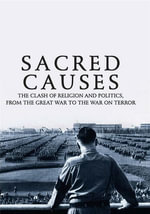 Sacred Causes : The Clash of Religion and Politics, from the Great War to the War on Terror - Michael Burleigh