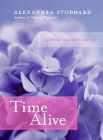 Time Alive : Celebrate Your Life Every Day - Alexandra Stoddard
