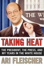 Taking Heat : The President, the Press, and My Years in the White House - Ari Fleischer