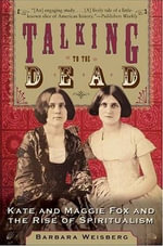 Talking to the Dead : Kate and Maggie Fox and the Rise of Spiritualism - Barbara Weisberg