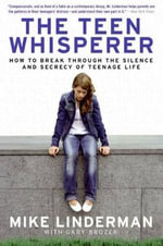 The Teen Whisperer : How to Break through the Silence and Secrecy of Teenage Life - Mike Linderman