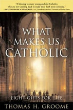 What Makes Us Catholic : Eight Gifts for Life - Thomas H. Groome