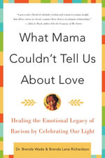What Mama Couldn't Tell Us About Love : Healing the Emotional Legacy of Racism by Celebrating Our Light - Brenda Richardson