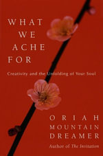 What We Ache For : Creativity and the Unfolding of Your Soul - Oriah