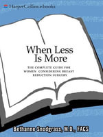 When Less Is More : The Complete Guide for Women Considering Breast Reduction Surgery - Bethanne Snodgrass, M.D.