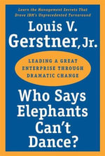 Who Says Elephants Can't Dance? : Leading a Great Enterprise through Dramatic Change - Louis V. Gerstner, Jr.