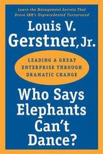 Who Says Elephants Can't Dance? : Leading a Great Enterprise through Dramatic Change - Louis V. Gerstner, Jr.
