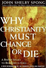Why Christianity Must Change or Die : A Bishop Speaks to Believers In Exile - John Shelby Spong