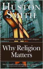 Why Religion Matters : The Fate of the Human Spirit in an Age of Disbelief - Huston Smith