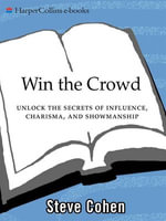 Win the Crowd : Unlock the Secrets of Influence, Charisma, and Showmanship - Steve Cohen