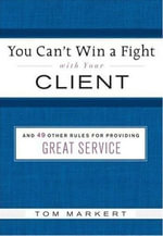 You Can't Win a Fight with Your Client : & 49 Other Rules for Providing Great Service - Tom Markert