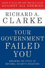 Your Government Failed You : Breaking the Cycle of National Security Disasters - Richard A. Clarke