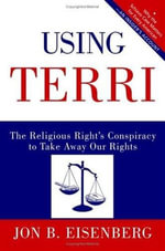 Using Terri : Lessons from the Terri Schiavo Case and How to Stop It from Happening Again - Jon Eisenberg
