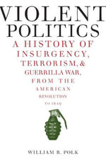 Violent Politics : A History of Insurgency, Terrorism, and Guerrilla War, from the American Revolution to Iraq - William R. Polk